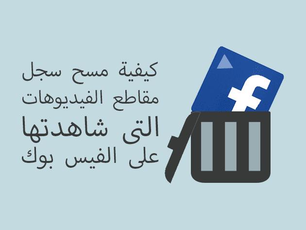 كيفية مسح سجل مقاطع الفيديوهات التى شاهدتها على الفيس بوك