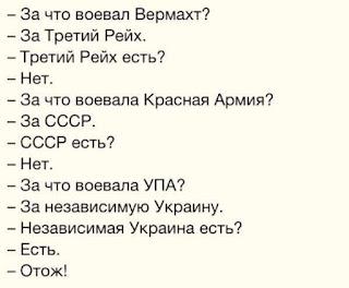 -- За что воевал Вермахт? -- За Третий Рейх. -- Третий Рейх есть? -- Нет. -- За что воевала Красная Армия? -- За СССР. -- СССР есть? -- Нет. -- За что воевала УПА? -- За независимую Украину. -- Независимая Украина есть? -- Есть -- Отож!