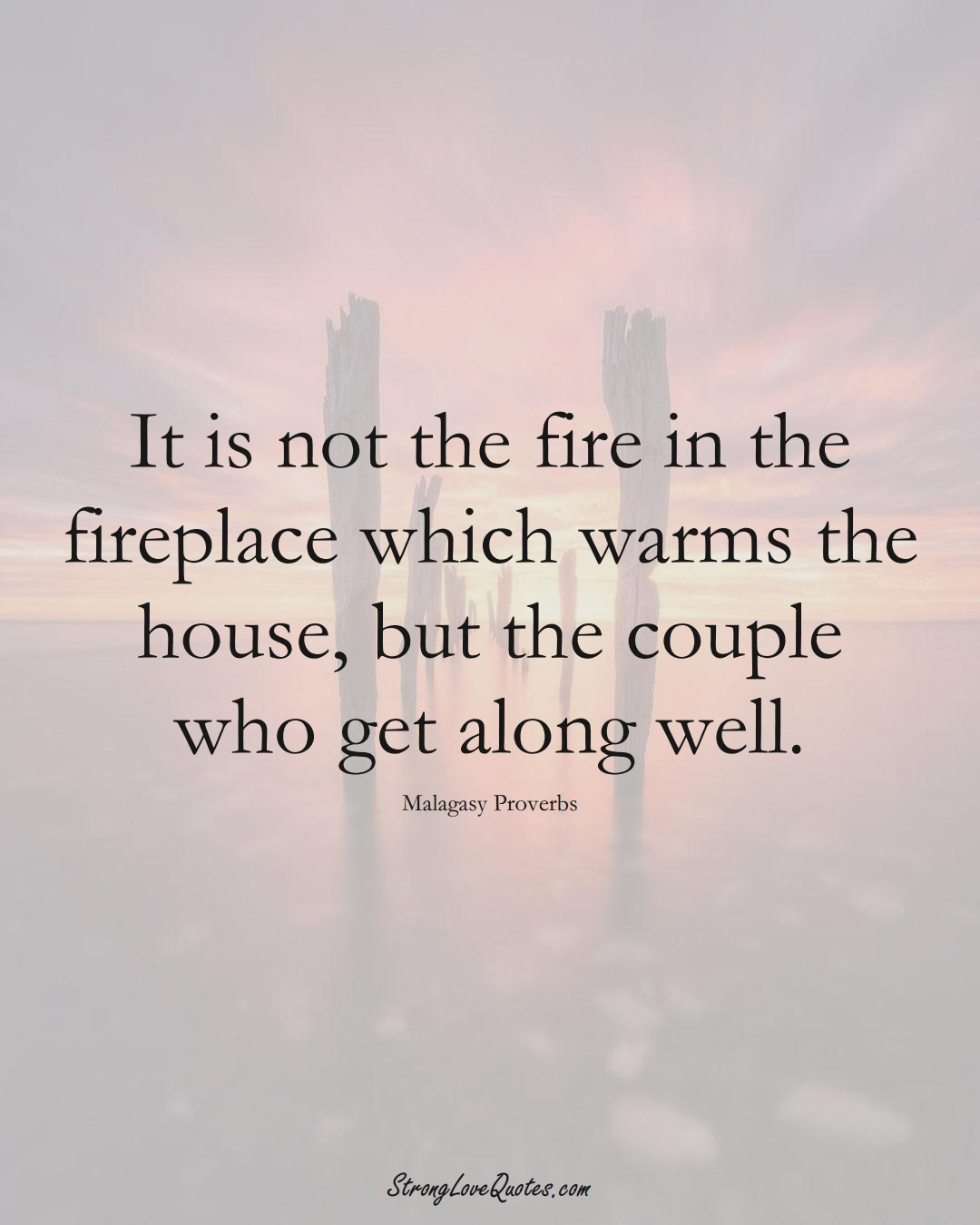 It is not the fire in the fireplace which warms the house, but the couple who get along well. (Malagasy Sayings);  #AfricanSayings