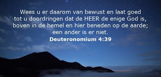 Wees u er daarom van bewust en laat goed tot u doordringen dat de HEER de enige God is, boven in de hemel en hier beneden op de aarde; een ander is er niet.