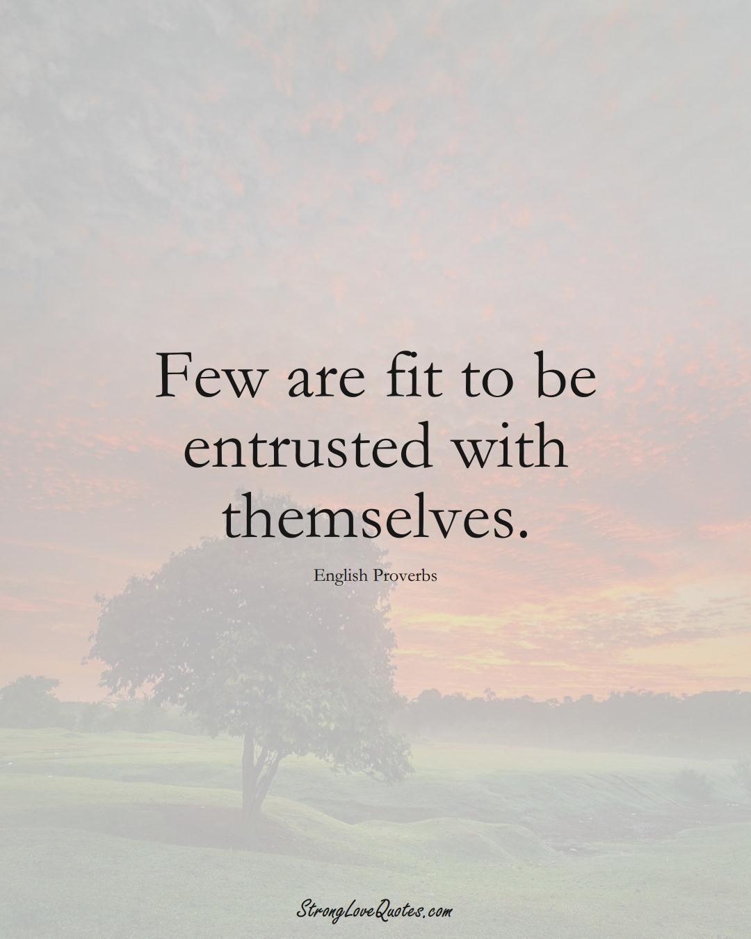 Few are fit to be entrusted with themselves. (English Sayings);  #EuropeanSayings