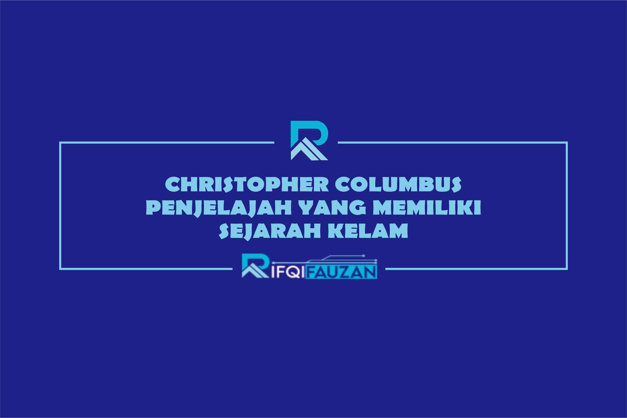 CHRISTOPHER COLUMBUS PENJELAJAH YANG MEMILIKI SEJARAH KELAM