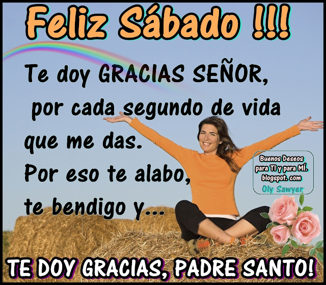 FELIZ SÁBADO !!!  Te doy GRACIAS SEÑOR, por cada segundo de vida que me das. Por eso te alabo, te bendigo y... TE DOY GRACIAS, PADRE SANTO !
