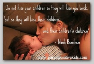 Quotes About Parental Love: Do not kiss your children so they will kiss you back but so they kiss their children and their children's children
