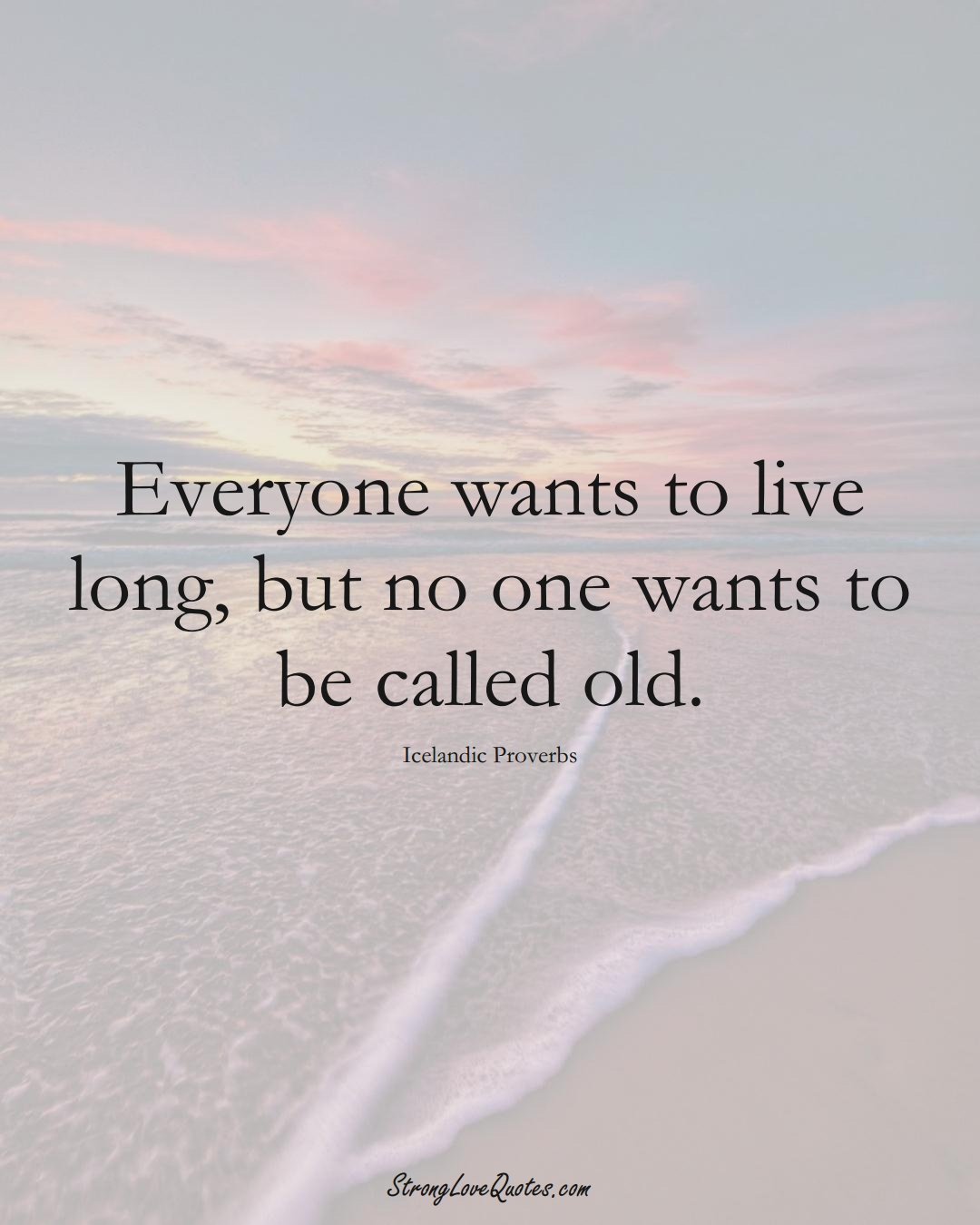 Everyone wants to live long, but no one wants to be called old. (Icelandic Sayings);  #EuropeanSayings