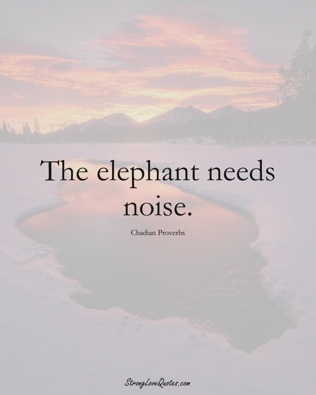 The elephant needs noise. (Chadian Sayings);  #AfricanSayings