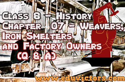 CBSE Class 8 - History: Chapter – 07 - Weavers, Iron Smelters and Factory Owners (Questions and Answers)(#cbsenotes)(#eduvictors)