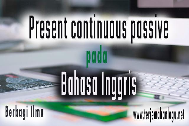 Pengertian present continuous passive dalam bahasa inggris