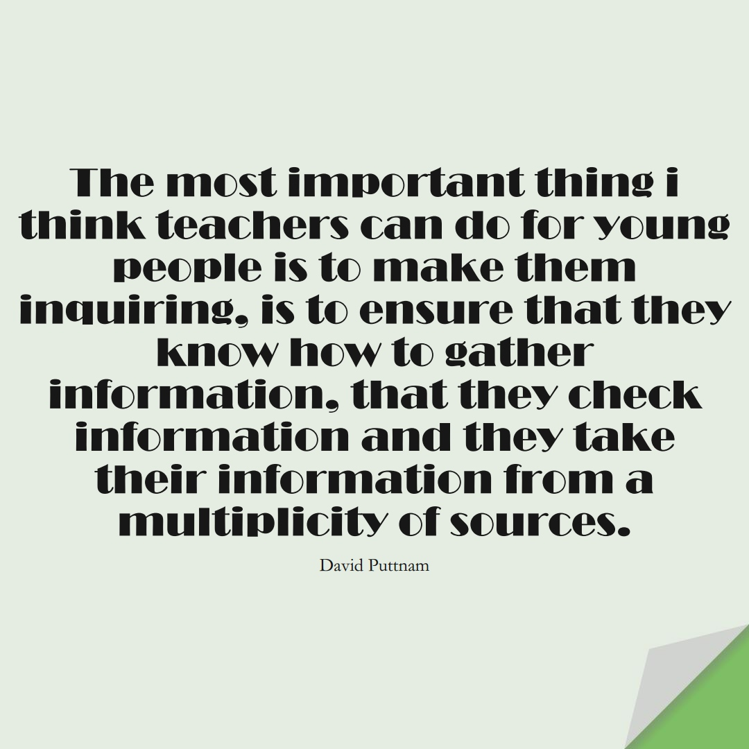 The most important thing i think teachers can do for young people is to make them inquiring, is to ensure that they know how to gather information, that they check information and they take their information from a multiplicity of sources. (David Puttnam);  #EducationQuotes