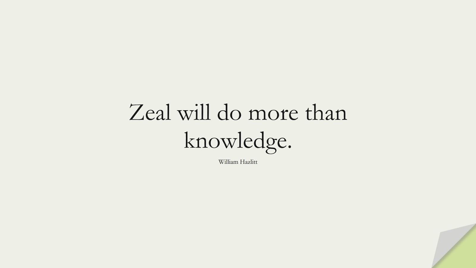 Zeal will do more than knowledge. (William Hazlitt);  #ShortQuotes