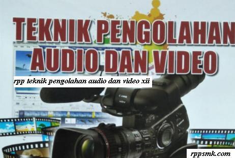 Download Rpp Mata Pelajaran Teknik Pengolahan Audio dan Video Smk Kelas XII Kurikulum 2013 Revisi 2017 Semester Ganjil dan Genap