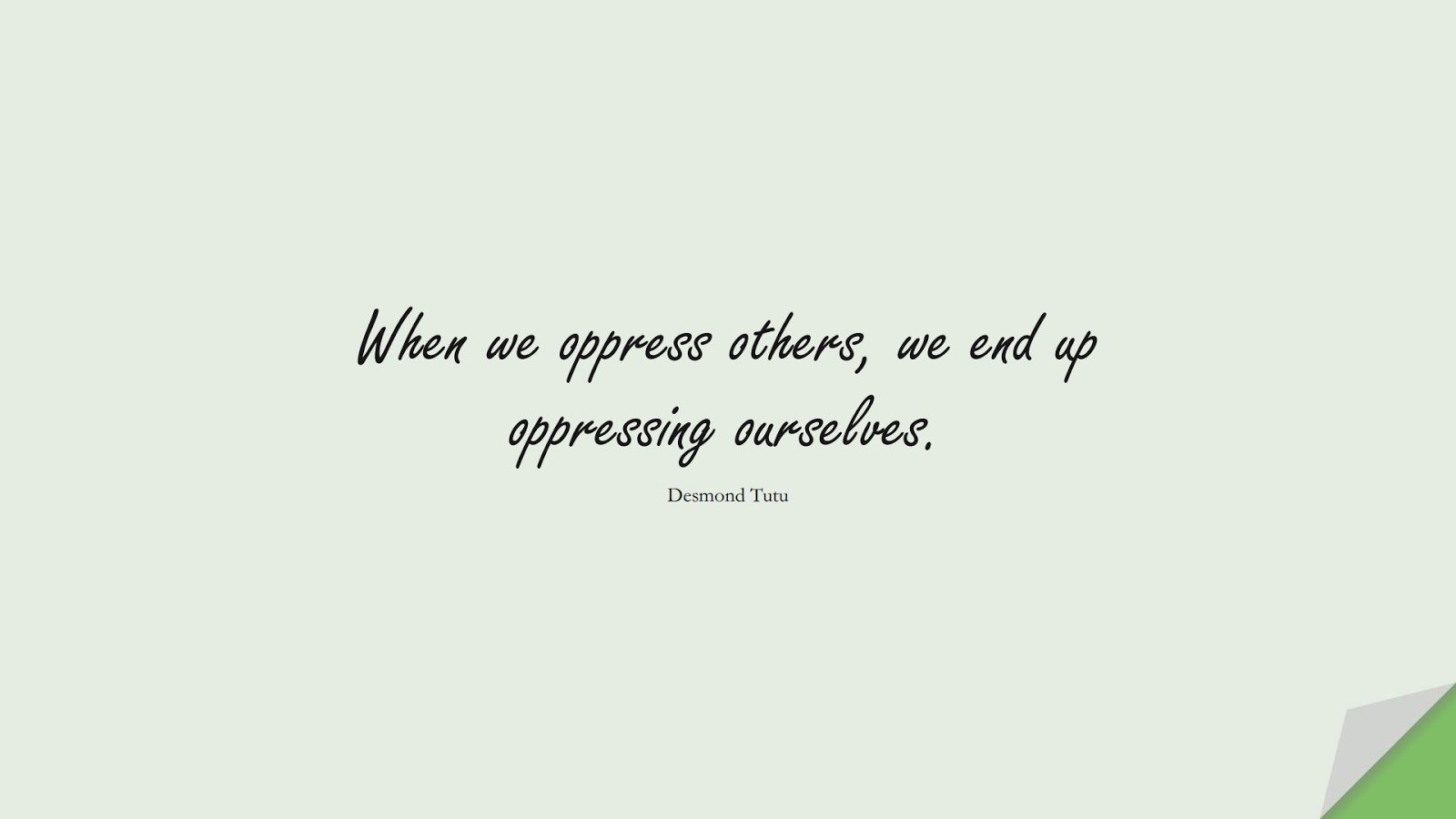When we oppress others, we end up oppressing ourselves. (Desmond Tutu);  #HumanityQuotes