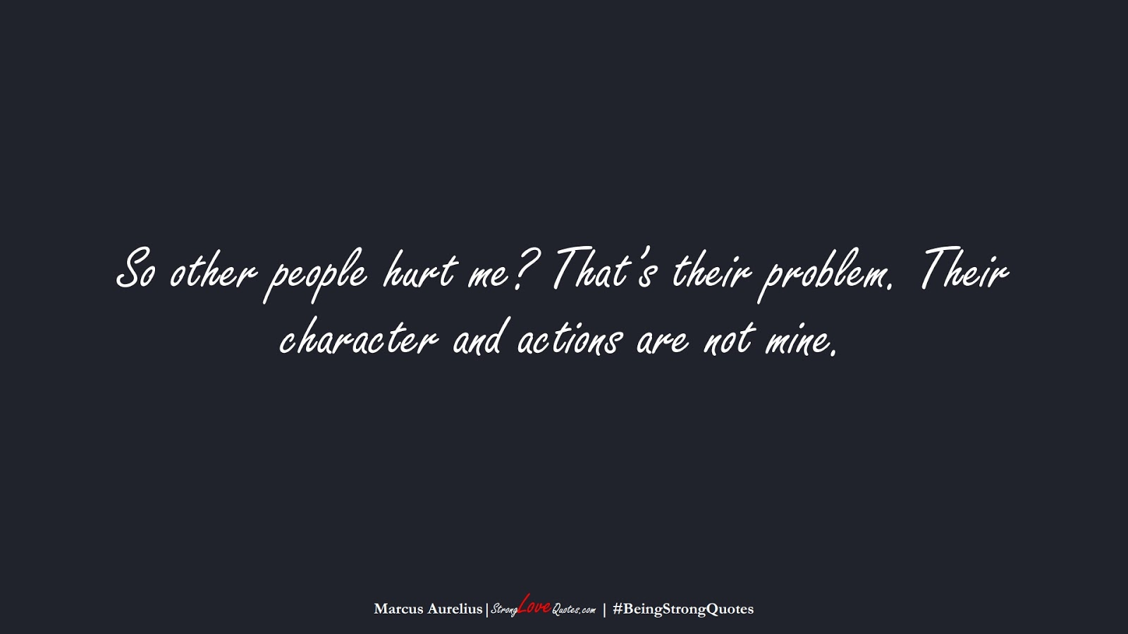 So other people hurt me? That's their problem. Their character and actions are not mine. (Marcus Aurelius);  #BeingStrongQuotes
