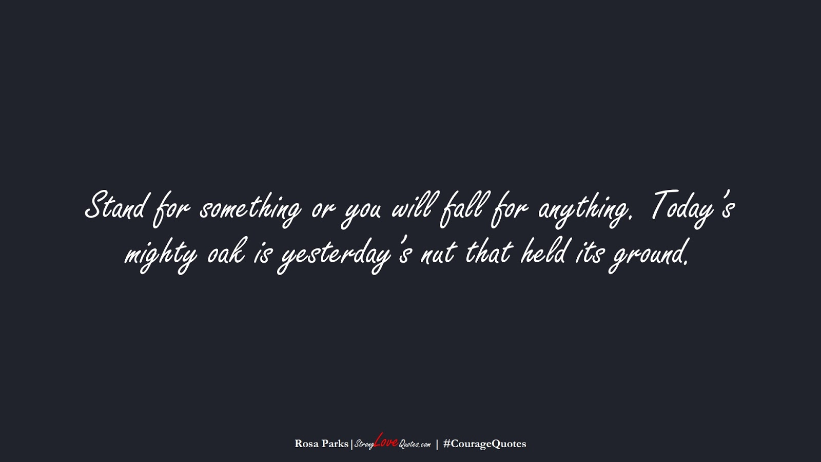 Stand for something or you will fall for anything. Today's mighty oak is yesterday's nut that held its ground. (Rosa Parks);  #CourageQuotes