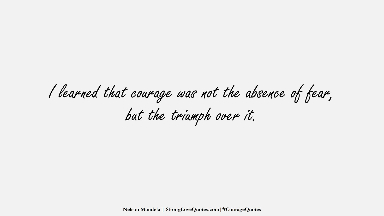 I learned that courage was not the absence of fear, but the triumph over it. (Nelson Mandela);  #CourageQuotes
