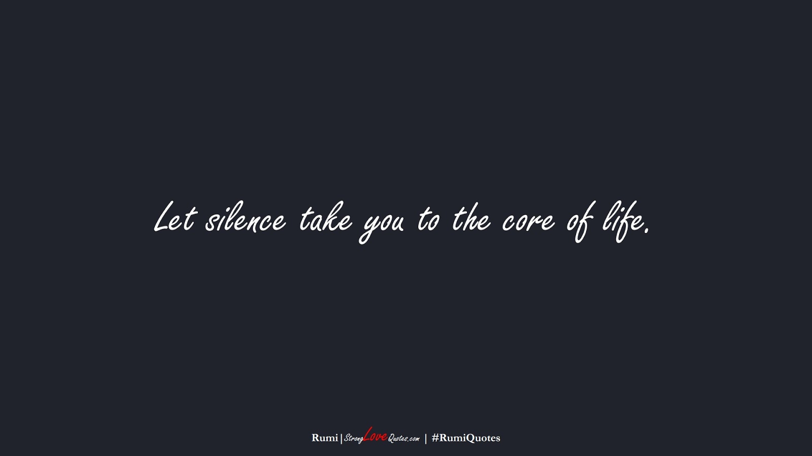 Let silence take you to the core of life. (Rumi);  #RumiQuotes