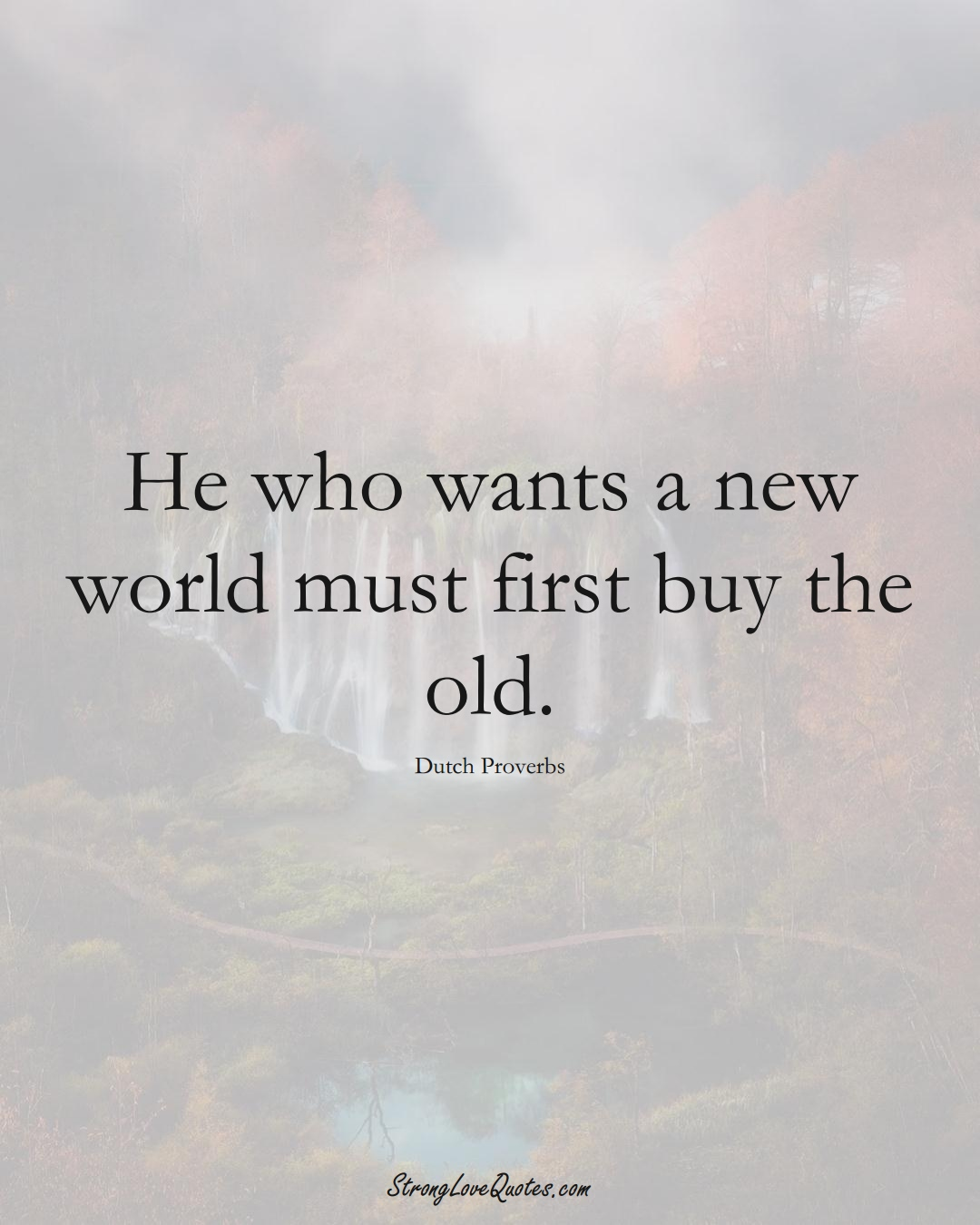 He who wants a new world must first buy the old. (Dutch Sayings);  #EuropeanSayings