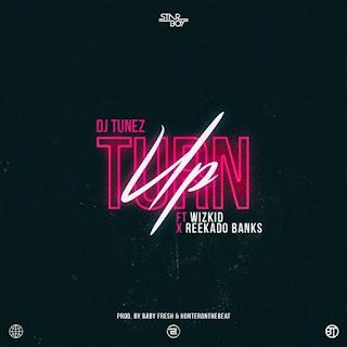 DJ Tunez – Turn Up (feat. Wizkid & Reekado Banks)
