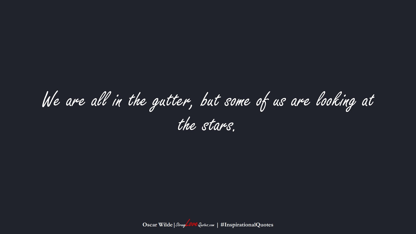 We are all in the gutter, but some of us are looking at the stars. (Oscar Wilde);  #InspirationalQuotes