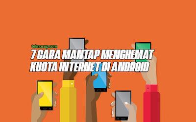7 Cara Mantap Menghemat Kuota Internet di Android