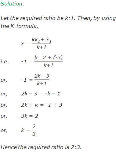 """Solution:  Let the required ratio be k:1. Then, by using  the K-formula, x = (〖""""kx"""" 〗_""""2""""  """"+"""" 〖"""" x"""" 〗_""""1"""" )/""""k+1""""   i.e.-1 = """"k .2 + (-3)"""" /""""k+1""""  or,-1 = """"2k - 3"""" /""""k+1""""  or,2k – 3 = -k – 1 or,2k + k = -1 + 3 or,3k = 2 or,k = """"2"""" /""""3""""  Hence the required ratio is 2:3."""