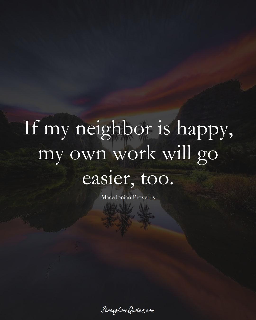 If my neighbor is happy, my own work will go easier, too. (Macedonian Sayings);  #EuropeanSayings
