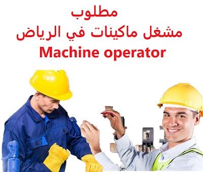 وظائف السعودية مطلوب مشغل ماكينات  في الرياض Machine operator