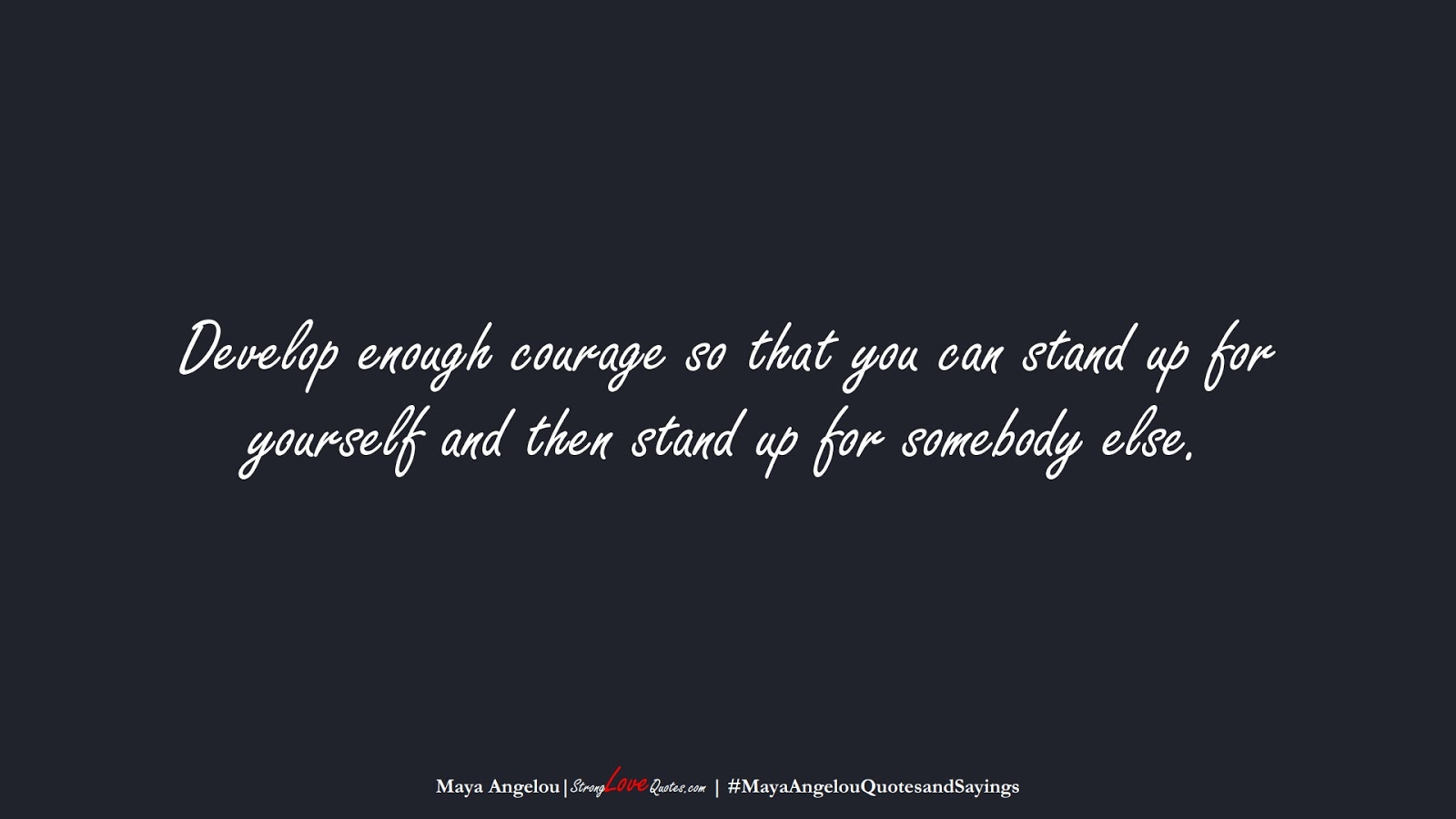 Develop enough courage so that you can stand up for yourself and then stand up for somebody else. (Maya Angelou);  #MayaAngelouQuotesandSayings