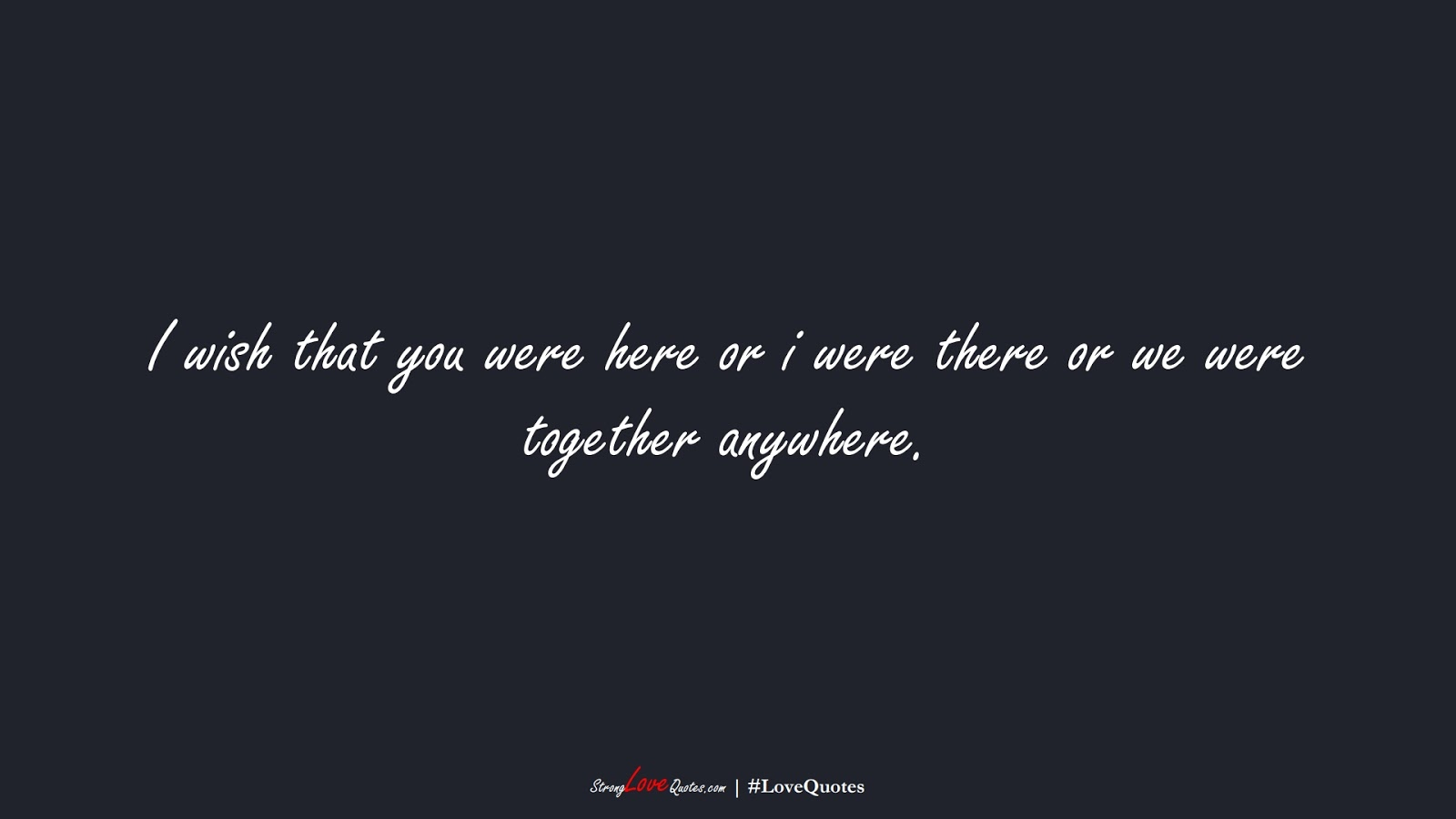 I wish that you were here or i were there or we were together anywhere.FALSE