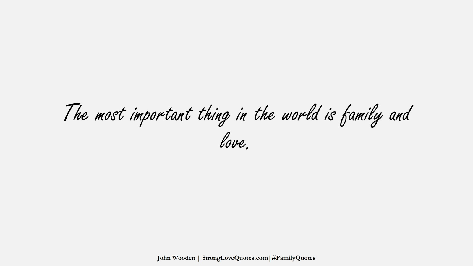 The most important thing in the world is family and love. (John Wooden);  #FamilyQuotes
