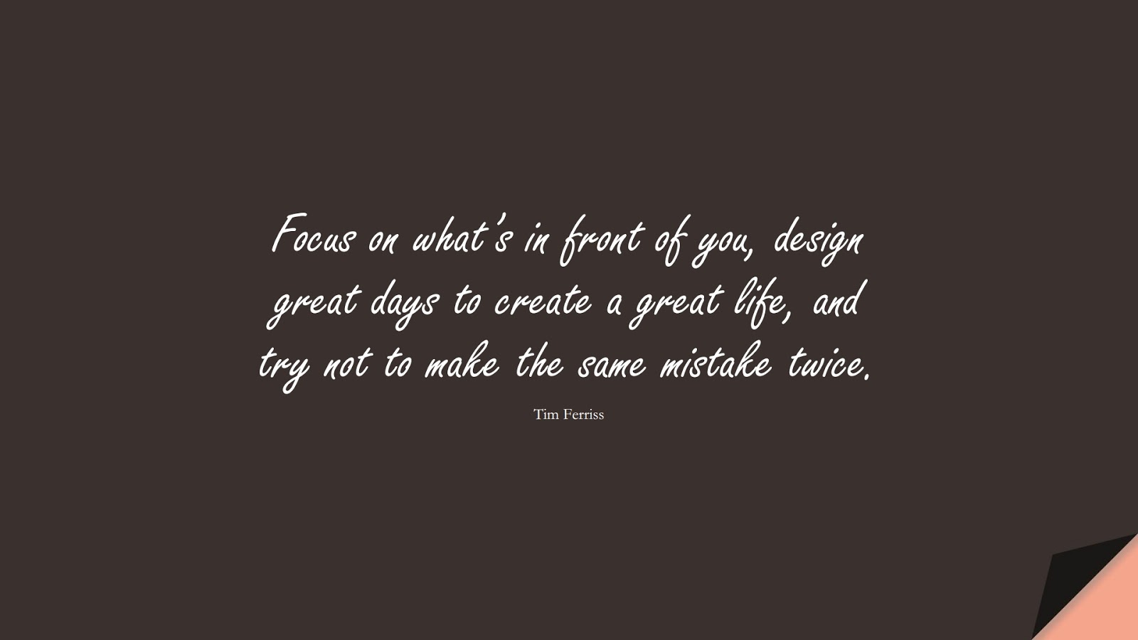 Focus on what's in front of you, design great days to create a great life, and try not to make the same mistake twice. (Tim Ferriss);  #TimFerrissQuotes