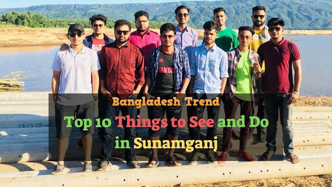 Top 10 Things to See and Do in Sunamganj | A Complete Tour Guide