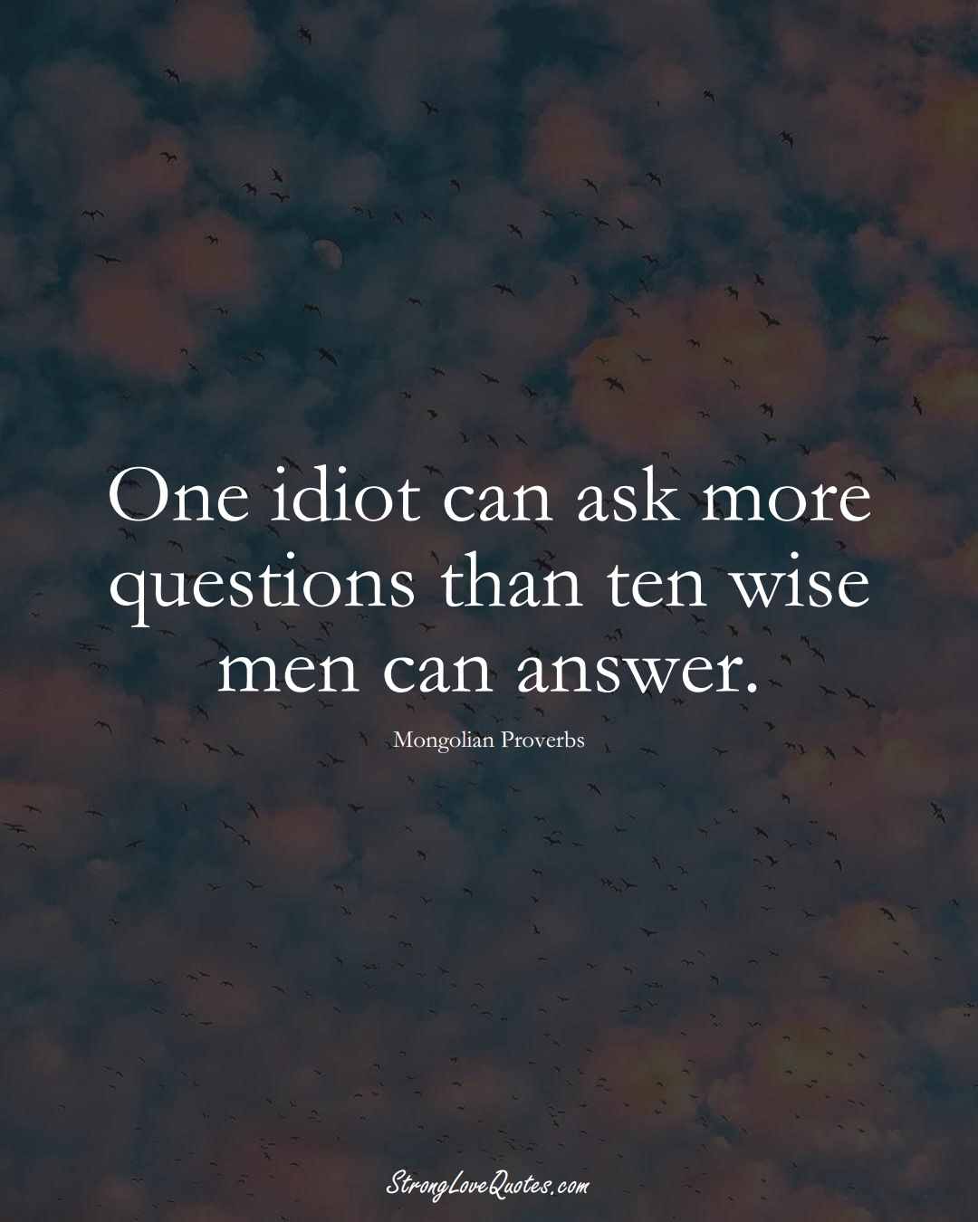 One idiot can ask more questions than ten wise men can answer. (Mongolian Sayings);  #AsianSayings