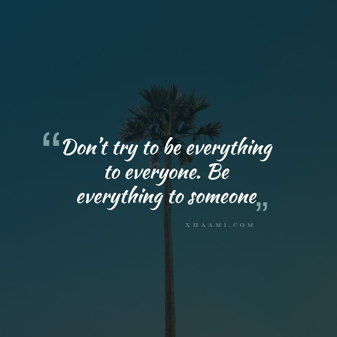 Don't try to be everything to everyone. Be everything to someone.