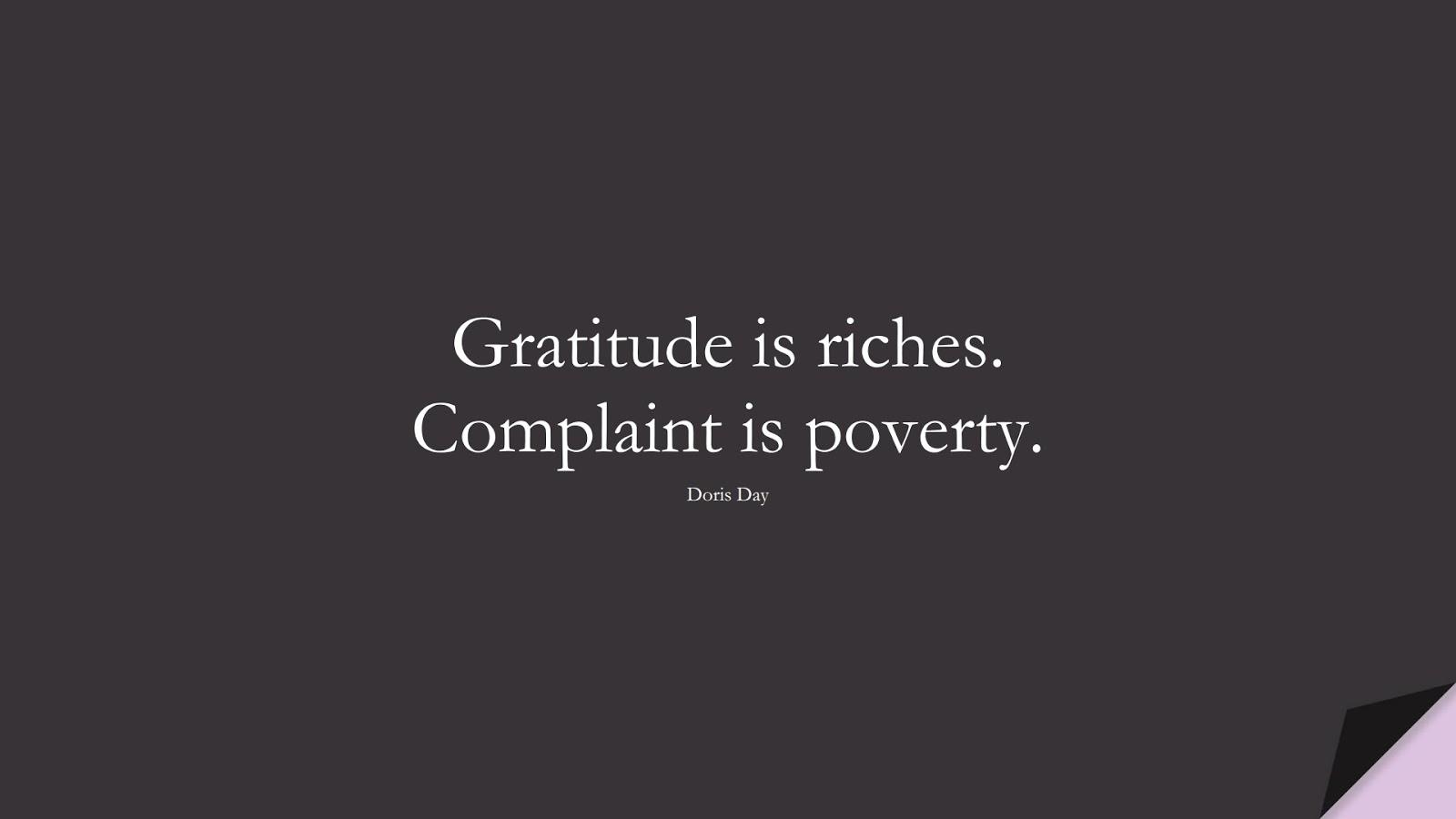 Gratitude is riches. Complaint is poverty. (Doris Day);  #ShortQuotes