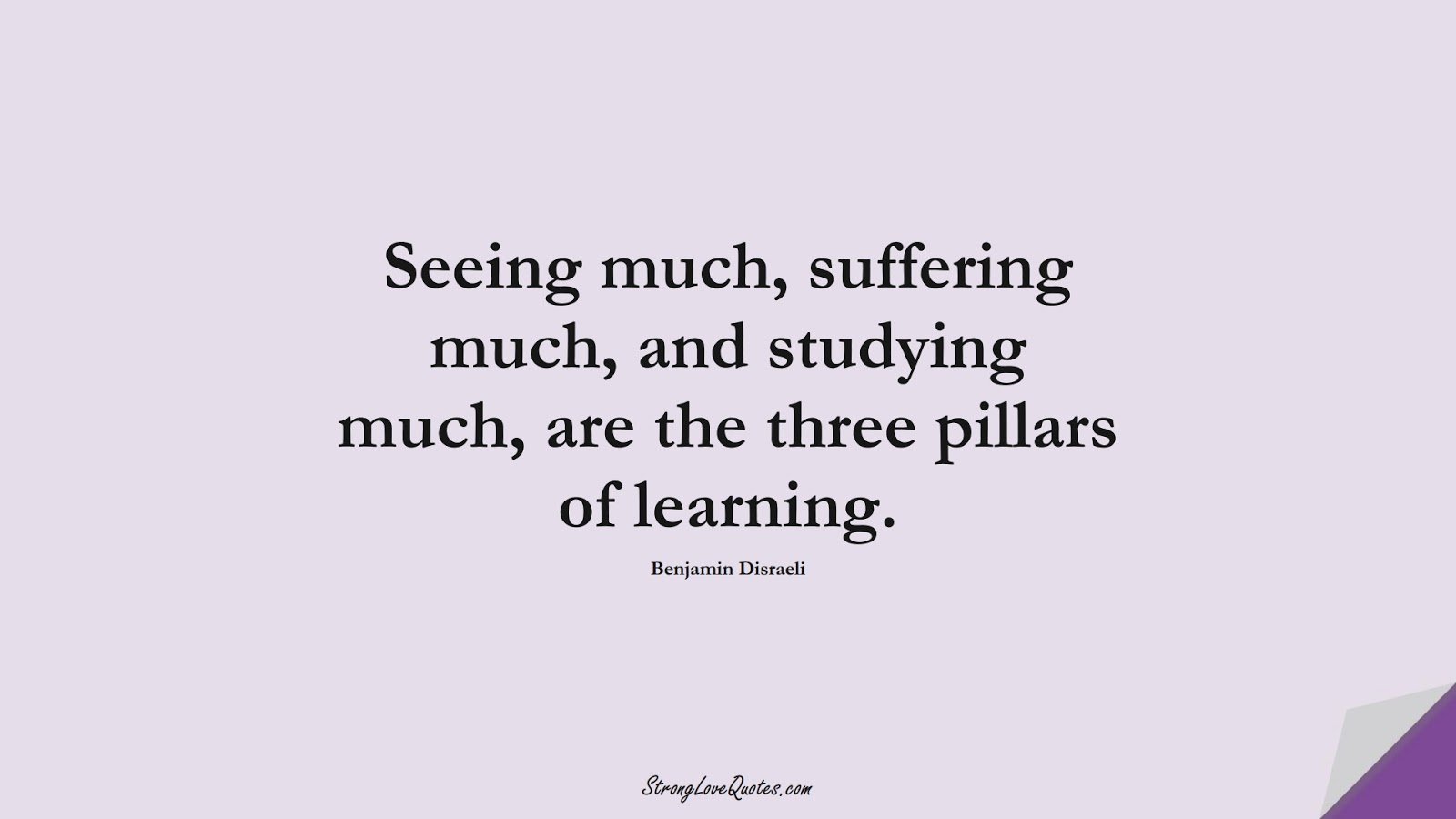 Seeing much, suffering much, and studying much, are the three pillars of learning. (Benjamin Disraeli);  #EducationQuotes
