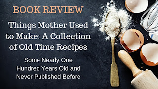 Kristin Holt | Book Review- Things Mother Used to Make: A Collection of Old Time Recipes, Some Nearly One Hundred Years Old and Never Published Before