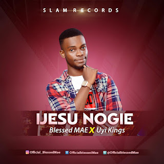 Music: Blessed Mae x Uyi Kings – Ijesu Nogie