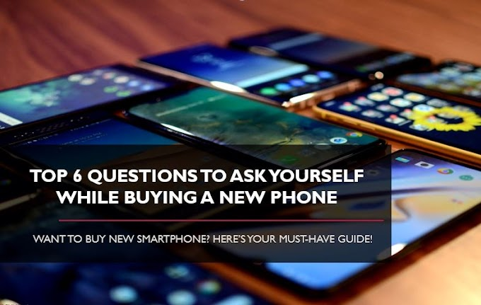 How to Shop for a New Smartphone? - 6 Questions to Consider While Buying a New Phone
