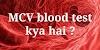 MCV रक्त परीक्षण क्या है और इसका क्या उपयोग है ?