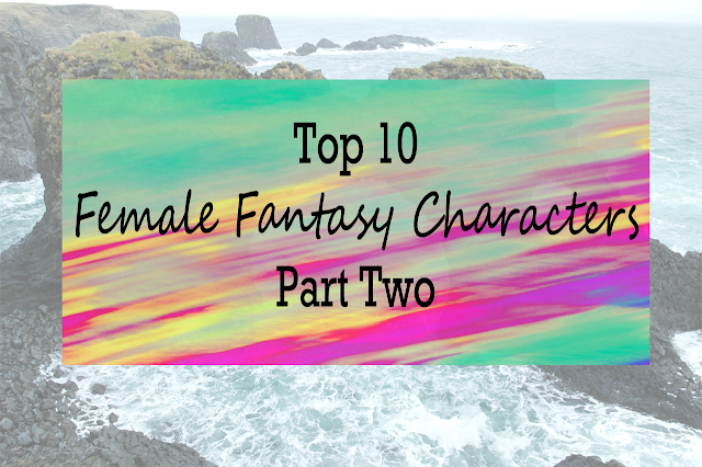 Top Ten Female Fantasy Characters Part Two
