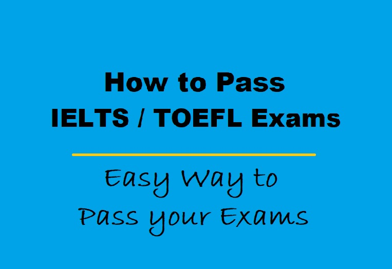 How to Pass IELTS and TOEFL Exams - Easy Way to Pass your Exams