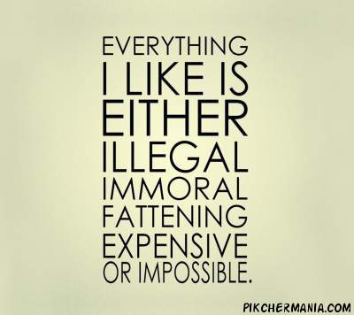 everything i like is either illegal immoral fattening addictive expensive or impossible image