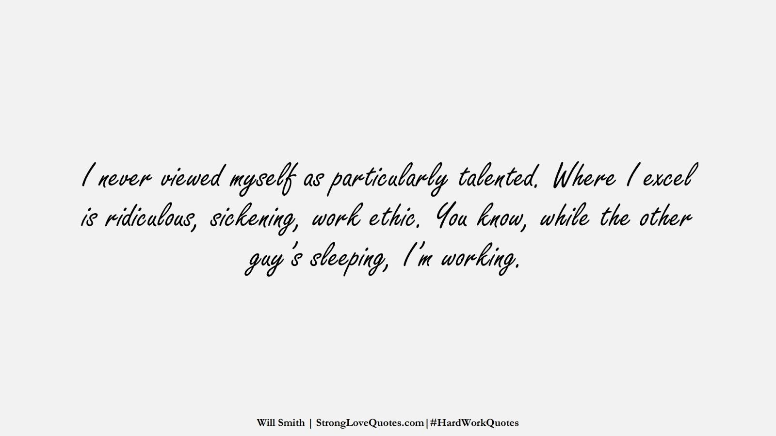 I never viewed myself as particularly talented. Where I excel is ridiculous, sickening, work ethic. You know, while the other guy's sleeping, I'm working. (Will Smith);  #HardWorkQuotes