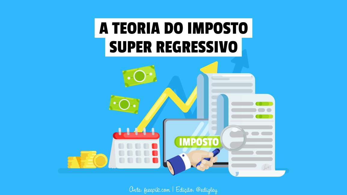 A Teoria do Imposto Super Regressivo [artigo]