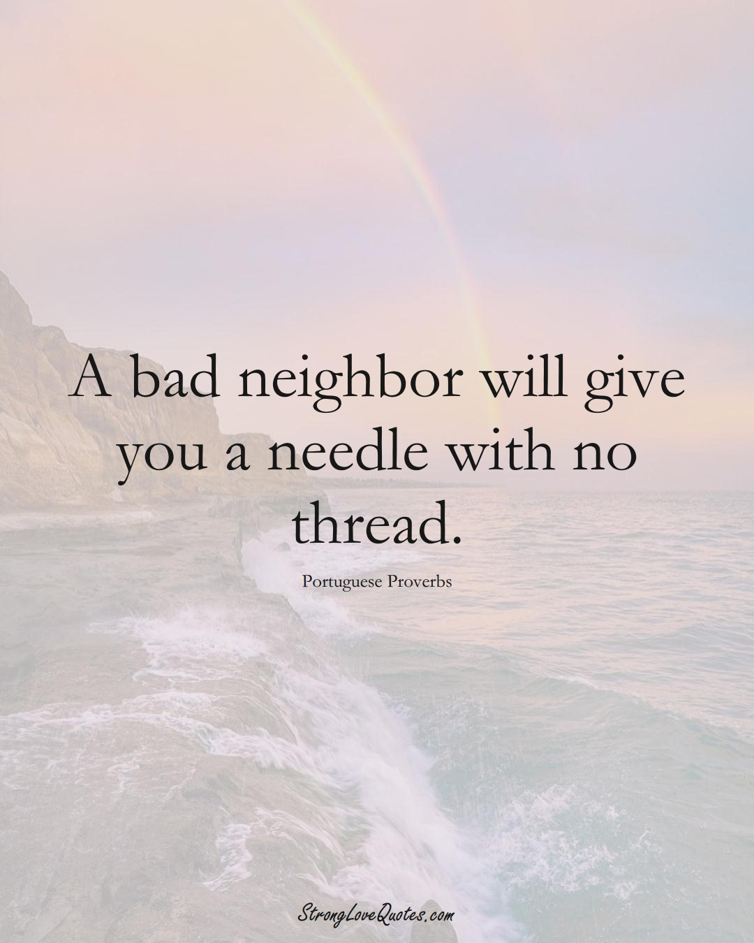 A bad neighbor will give you a needle with no thread. (Portuguese Sayings);  #EuropeanSayings