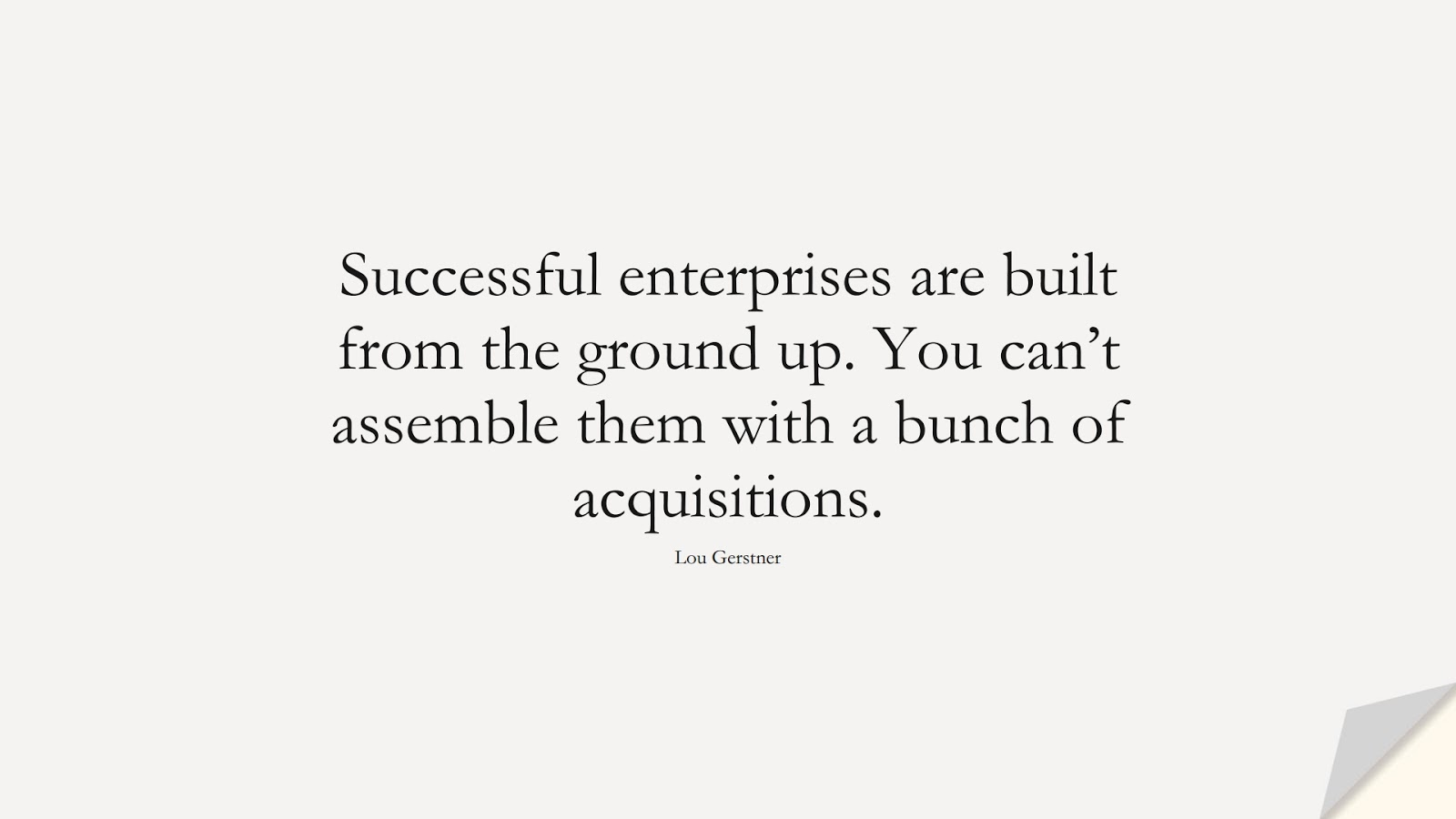 Successful enterprises are built from the ground up. You can't assemble them with a bunch of acquisitions. (Lou Gerstner);  #SuccessQuotes