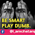 Be smart play dumb   @Chetanbro Quotes :- 77