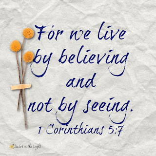For we live by believing and not by seeing. 1 Corinthians 5:7