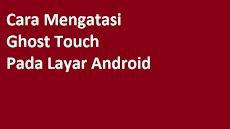 Cara Mengatasi Ghost Touch Pada Layar Android
